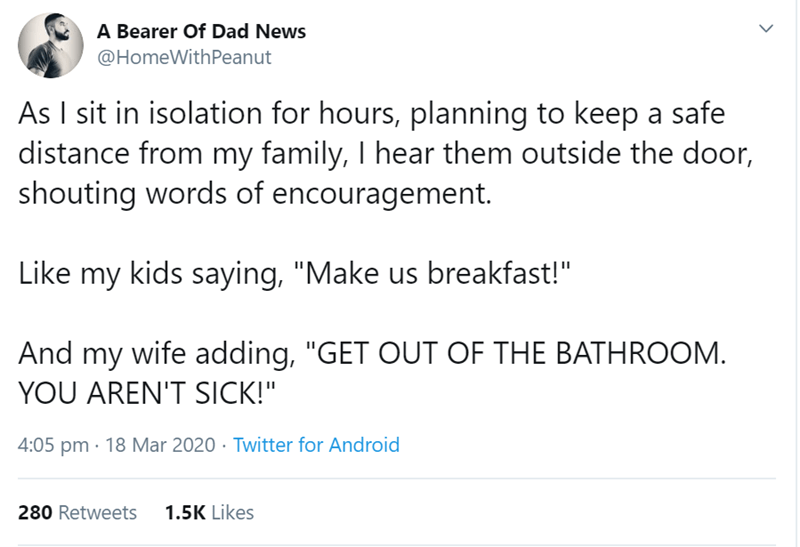 """Text - A Bearer Of Dad News @HomeWithPeanut As I sit in isolation for hours, planning to keep a safe distance from my family, I hear them outside the door, shouting words of encouragement. Like my kids saying, """"Make us breakfast!"""" And my wife adding, """"GET OUT OF THE BATHROOM. YOU AREN'T SICK!"""" 4:05 pm · 18 Mar 2020 · Twitter for Android 280 Retweets 1.5K Likes"""