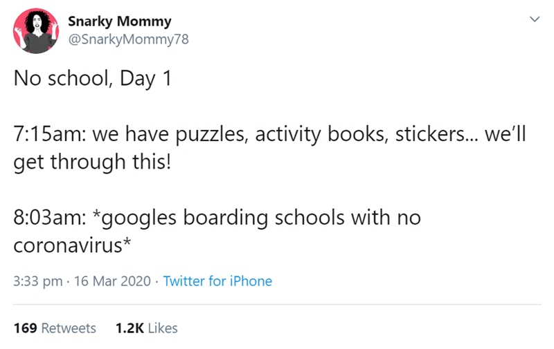 Text - Snarky Mommy @SnarkyMommy78 No school, Day 1 7:15am: we have puzzles, activity books, stickers... we'll get through this! 8:03am: *googles boarding schools with no coronavirus* 3:33 pm · 16 Mar 2020 · Twitter for iPhone 169 Retweets 1.2K Likes