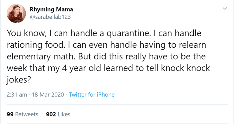 Text - Rhyming Mama @sarabellab123 You know, I can handle a quarantine. I can handle rationing food. I can even handle having to relearn elementary math. But did this really have to be the week that my 4 year old learned to tell knock knock jokes? 2:31 am · 18 Mar 2020 · Twitter for iPhone 99 Retweets 902 Likes