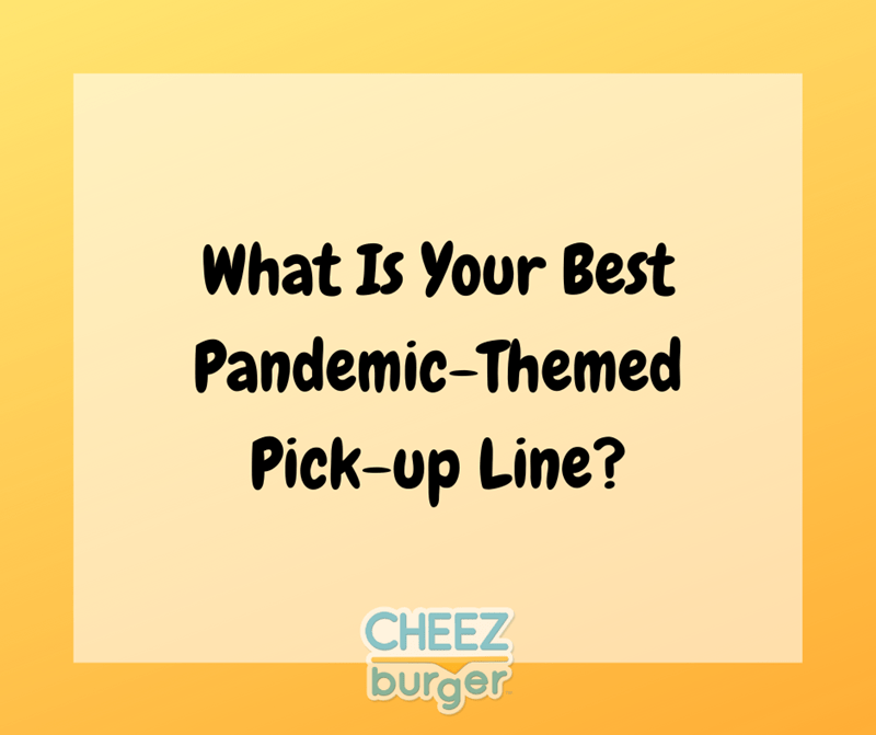 Text - What Is Your Best Pandemic-Themed Pick-up Line? CHEEZ burger