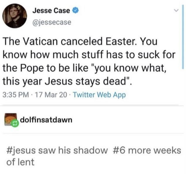 """Text - Jesse Case @jessecase The Vatican canceled Easter. You know how much stuff has to suck for the Pope to be like """"you know what, this year Jesus stays dead"""". 3:35 PM 17 Mar 20 Twitter Web App dolfinsatdawn #jesus saw his shadow #6 more weeks of lent"""