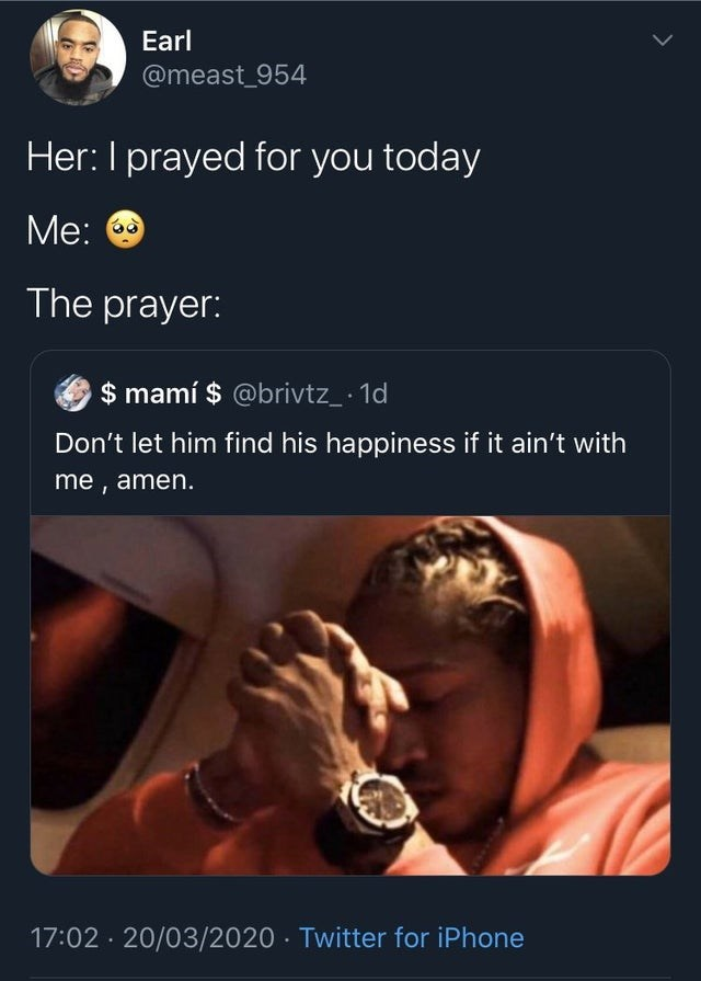 Text - Earl @meast_954 Her: I prayed for you today Me: 6 The prayer: $ mamí $ @brivtz_ · 1d Don't let him find his happiness if it ain't with me , amen. 17:02 · 20/03/2020 · Twitter for iPhone