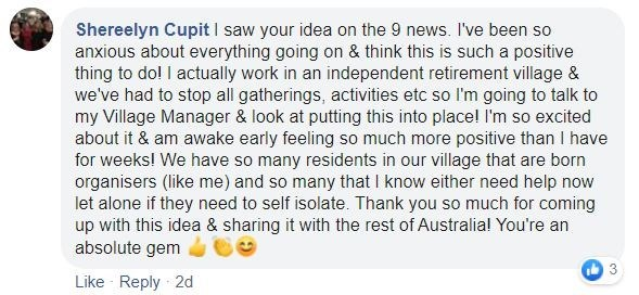 Text - Shereelyn Cupit I saw your idea on the 9 news. I've been so anxious about everything going on & think this is such a positive thing to do! I actually work in an independent retirement village & we've had to stop all gatherings, activities etc so l'm going to talk to my Village Manager & look at putting this into place! I'm so excited about it & am awake early feeling so much more positive than I have for weeks! We have so many residents in our village that are born organisers (like me) an