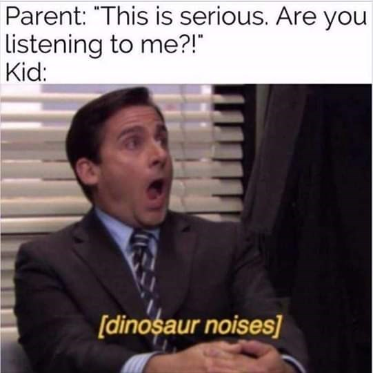 "Text - Parent: ""This is serious. Are you Listening to me?!"" Kid: [dinosaur noises]"
