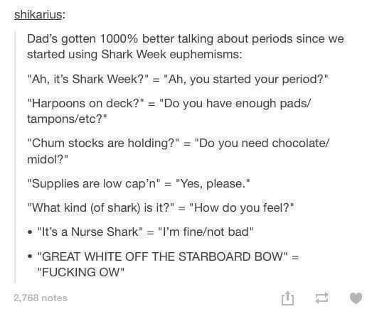 "Text - shikarius: Dad's gotten 1000% better talking about periods since we started using Shark Week euphemisms: ""Ah, it's Shark Week?"" = ""Ah, you started your period?"" ""Harpoons on deck?"" = ""Do you have enough pads/ tampons/etc?"" ""Chum stocks are holding?"" = ""Do you need chocolate/ midol?"" ""Supplies are low cap'n"" = ""Yes, please."" ""What kind (of shark) is it?"" = ""How do you feel?"" ""It's a Nurse Shark"" = ""I'm fine/not bad"" ""GREAT WHITE OFF THE STARBOARD BOW"" = ""FUCKING OW"" 2,768 notes"