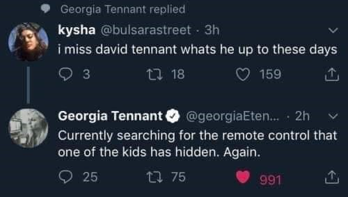 Text - Georgia Tennant replied kysha @bulsarastreet 3h i miss david tennant whats he up to these days 3 27 18 159 Georgia Tennant @georgiaEten.. · 2h Currently searching for the remote control that one of the kids has hidden. Again. 25 27 75 991