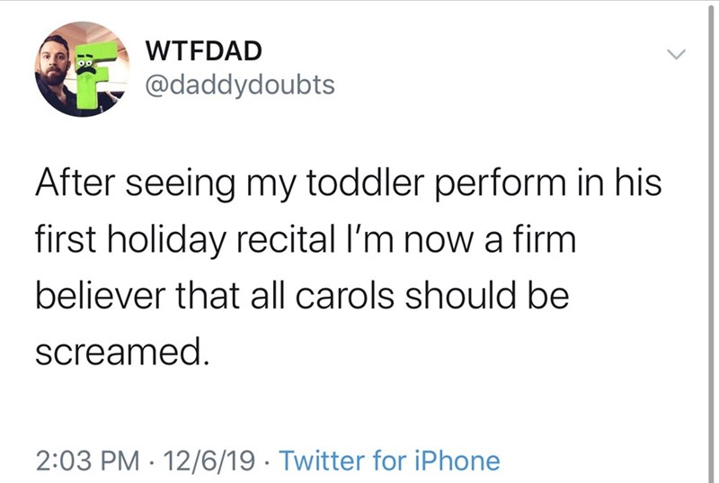 Text - WTFDAD @daddydoubts After seeing my toddler perform in his first holiday recital l'm now a firm believer that all carols should be screamed. 2:03 PM · 12/6/19 · Twitter for iPhone