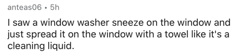 Text - anteas06 • 5h I saw a window washer sneeze on the window and just spread it on the window with a towel like it's a cleaning liquid.