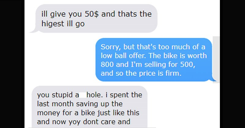 Story about entitled cheapskate who wants an expensive bike for cheap and gets trolled by the seller | ill give 50$ and thats higest ill go. Sorry, but 's too much low ball offer bike is worth 800 and selling 500, and so price is firm. stupid asshole spent last month saving up money bike just like this and now yoy dont care and wont help anyone other than yourselve, rot hell f t.