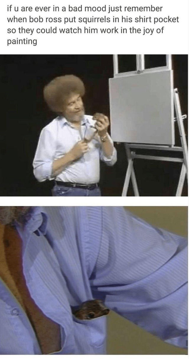 Photograph - if u are ever in a bad mood just remember when bob ross put squirrels in his shirt pocket so they could watch him work in the joy of painting
