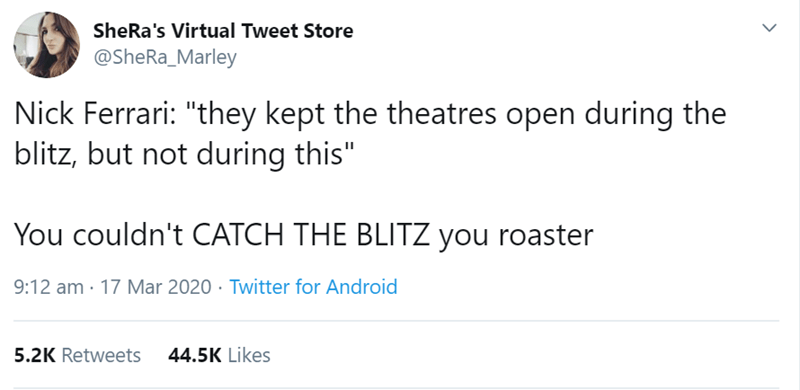 "Text - SheRa's Virtual Tweet Store @SheRa_Marley Nick Ferrari: ""they kept the theatres open during the blitz, but not during this"" You couldn't CATCH THE BLITZ you roaster 9:12 am · 17 Mar 2020 . Twitter for Android 5.2K Retweets 44.5K Likes"