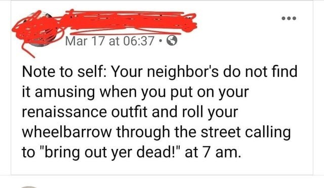 "Text - Mar 17 at 06:37 • O Note to self: Your neighbor's do not find it amusing when you put on your renaissance outfit and roll your wheelbarrow through the street calling to ""bring out yer dead!"" at 7 am."