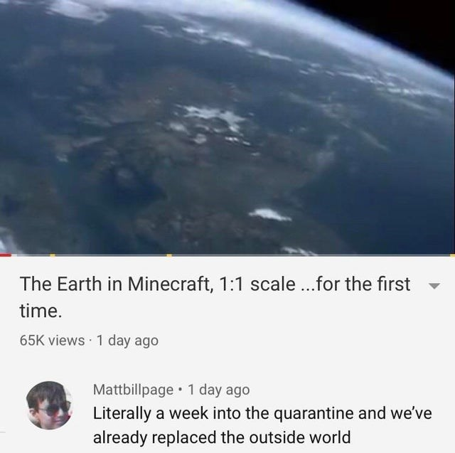 Atmosphere - The Earth in Minecraft, 1:1 scale ...for the first time. 65K views · 1 day ago Mattbillpage 1 day ago Literally a week into the quarantine and we've already replaced the outside world