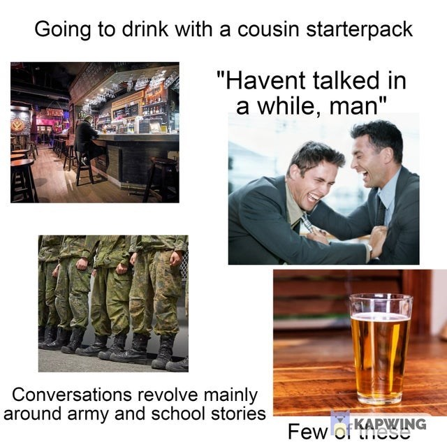 """Alcohol - Going to drink with a cousin starterpack """"Havent talked in a while, man"""" Conversations revolve mainly around army and school stories Few of KAPWING"""