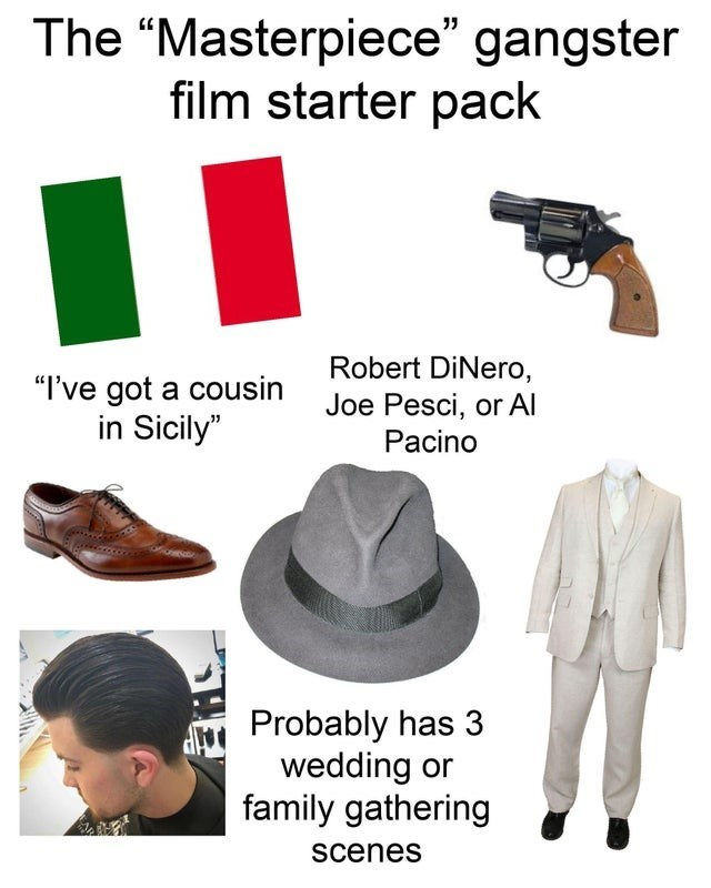 """Clothing - The """"Masterpiece"""" gangster film starter pack """"I've got a cousin in Sicily"""" Robert DiNero, Joe Pesci, or Al Pacino Probably has 3 wedding or family gathering scenes"""