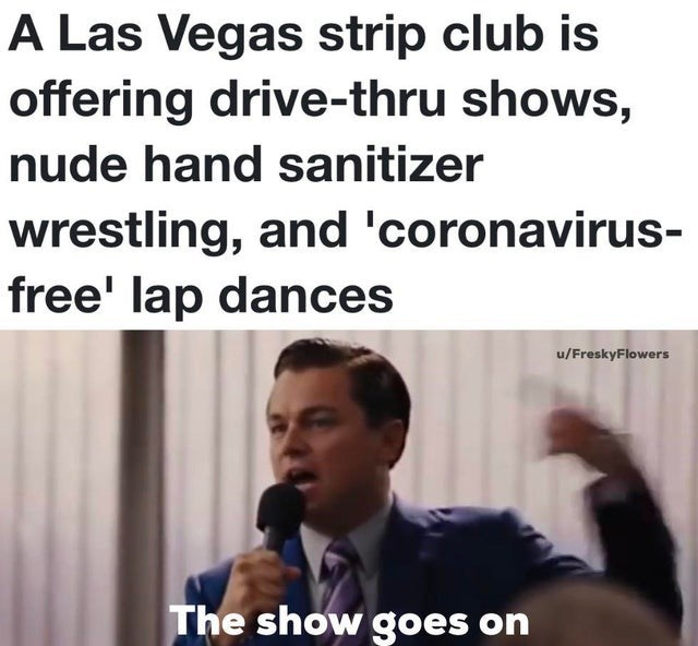 Text - A Las Vegas strip club is offering drive-thru shows, nude hand sanitizer wrestling, and 'coronavirus- free' lap dances u/FreskyFlowers The show goes on