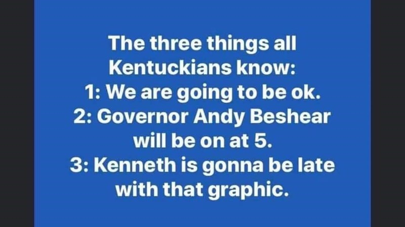 Text - The three things all Kentuckians know: 1: We are going to be ok. 2: Governor Andy Beshear will be on at 5. 3: Kenneth is gonna be late with that graphic.