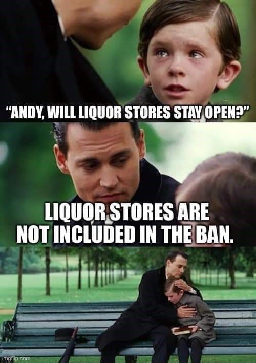 "Photo caption - ""ANDY, WILL LIQUOR STORES STAY OPEN?"" LIQUOR STORES ARE NOT INCLUDED IN THE BAN. Imglip.com"