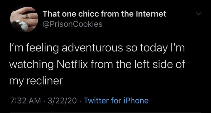 Text - That one chicc from the Internet @PrisonCookies I'm feeling adventurous so today I'm watching Netflix from the left side of my recliner 7:32 AM · 3/22/20 · Twitter for iPhone