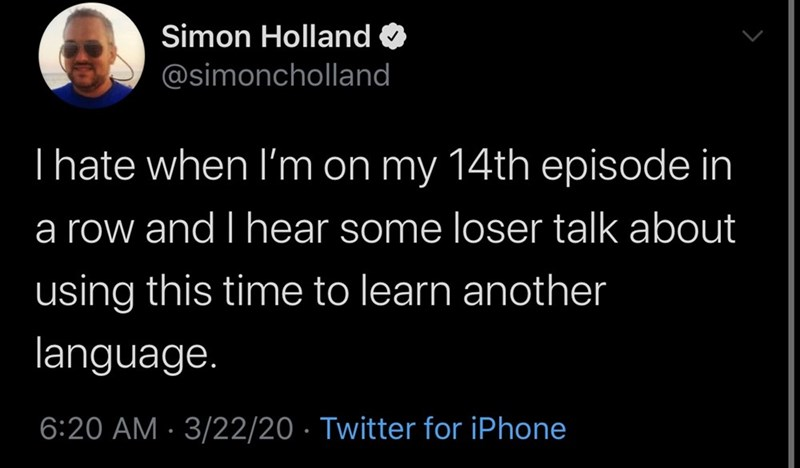 Text - Simon Holland O @simoncholland Thate when I'm on my 14th episode in a row and I hear some loser talk about using this time to learn another language. 6:20 AM · 3/22/20 · Twitter for iPhone