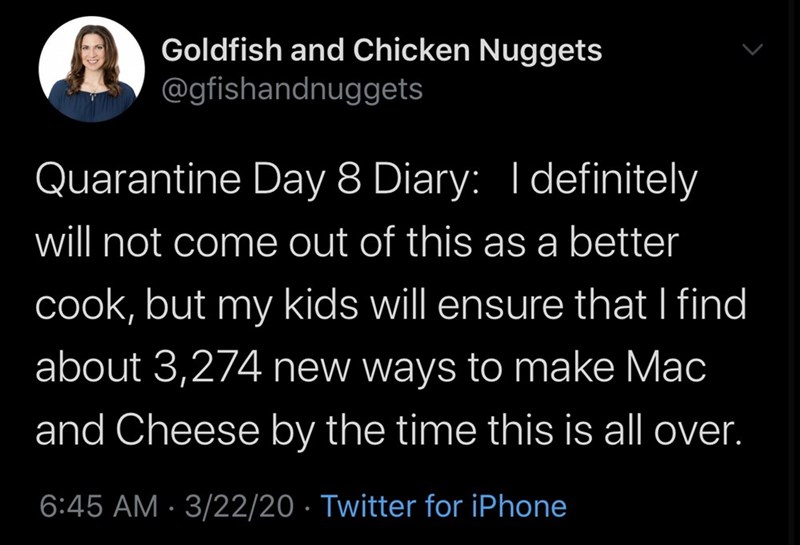 Text - Goldfish and Chicken Nuggets @gfishandnuggets Quarantine Day 8 Diary: I definitely will not come out of this as a better cook, but my kids will ensure that I find about 3,274 new ways to make Mac and Cheese by the time this is all over. 6:45 AM · 3/22/20 · Twitter for iPhone