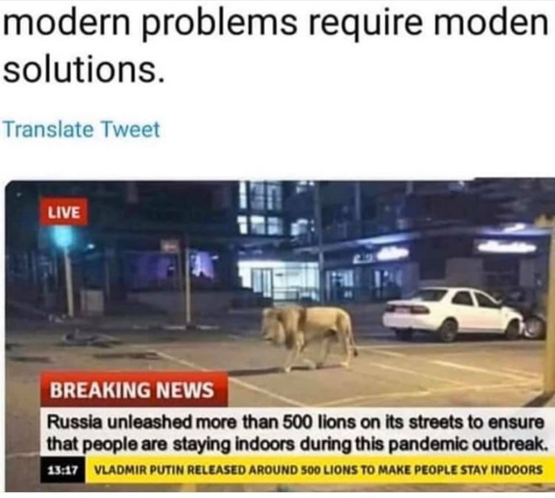 Mode of transport - modern problems require moden solutions. Translate Tweet LIVE Lg BREAKING NEWS Russia unleashed more than 500 lions on its streets to ensure that people are staying indoors during this pandemic outbreak. 13:17 VLADMIR PUTIN RELEASED AROUND 500 LIONS TO MAKE PEOPLE STAY INDOORS