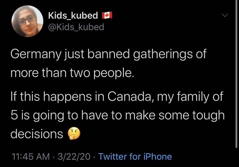 Text - Kids_kubed D @Kids_kubed Germany just banned gatherings of more than two people. If this happens in Canada, my family of 5 is going to have to make some tough decisions 11:45 AM · 3/22/20 · Twitter for iPhone