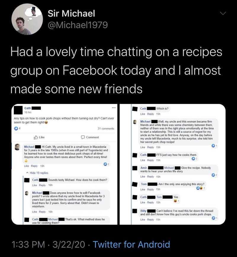 Text - Sir Michael @Michael1979 Had a lovely time chatting on a recipes group on Facebook today and I almost made some new friends Cath Which is? ... Cath 16 hrs Like Reply 15h Any tips on how to cook pork chops without them turning out dry? Can't ever Michael Well, my uncle and this woman became firm friends and while there was some chemistry between them, neither of them was in the right place emotionally at the time to start a relationship. This is still a source of regret for my uncle as he