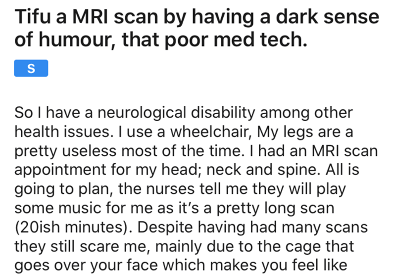 Text - Tifu a MRI scan by having a dark sense of humour, that poor med tech. So I have a neurological disability among other health issues. I use a wheelchair, My legs are a pretty useless most of the time. I had an MRI scan appointment for my head; neck and spine. All is going to plan, the nurses tell me they will play some music for me as it's a pretty long scan (20ish minutes). Despite having had many scans they still scare me, mainly due to the cage that goes over your face which makes you f