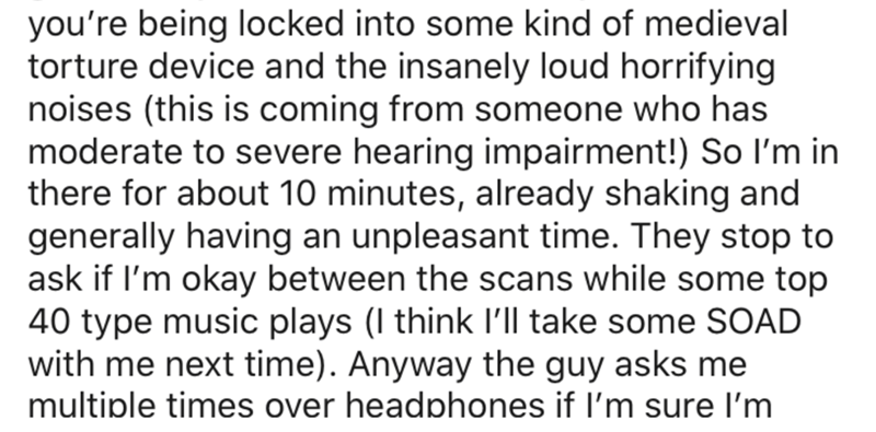 Text - you're being locked into some kind of medieval torture device and the insanely loud horrifying noises (this is coming from someone who has moderate to severe hearing impairment!) So l'm in there for about 10 minutes, already shaking and generally having an unpleasant time. They stop to ask if l'm okay between the scans while some top 40 type music plays (I think l'Il take some SOAD with me next time). Anyway the guy asks me multiple times over headphones if I'm sure l'm