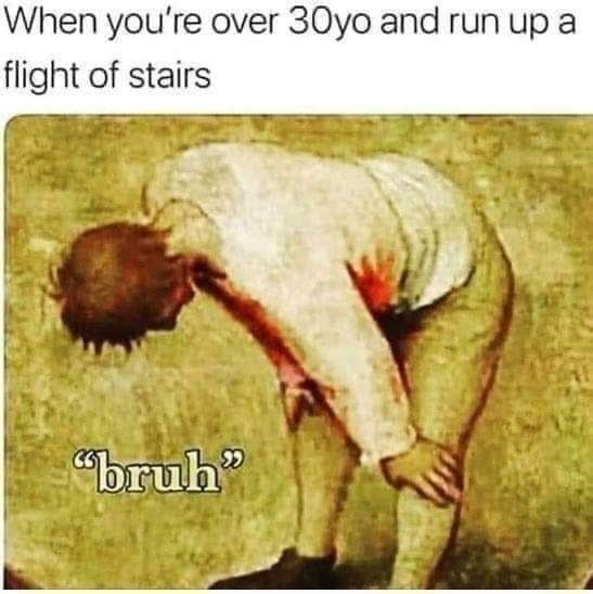 "Text - When you're over 30yo and run up a flight of stairs ""bruh"""