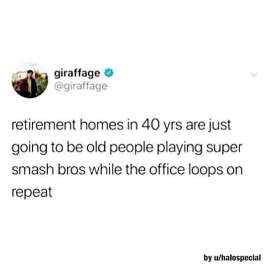 Text - giraffage O @giraffage retirement homes in 40 yrs are just going to be old people playing super smash bros while the office loops on repeat by u/halospecial