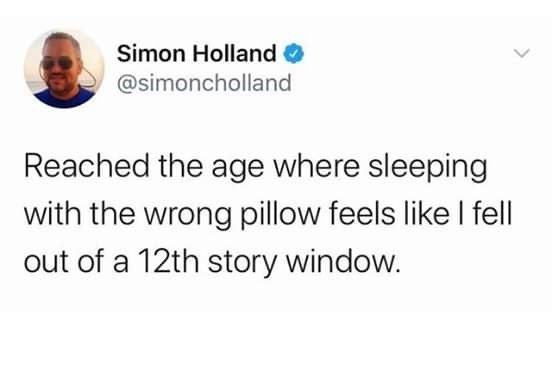 Text - Simon Holland O @simoncholland Reached the age where sleeping with the wrong pillow feels like I fell out of a 12th story window.
