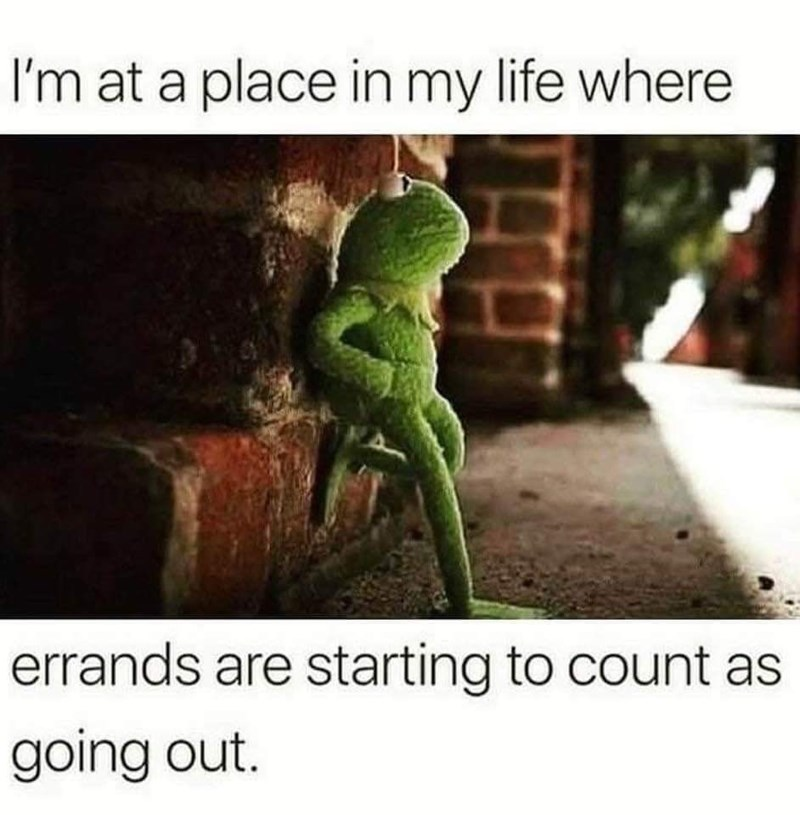 Adaptation - I'm at a place in my life where errands are starting to count as going out.