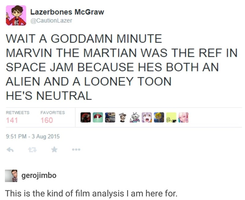Text - Lazerbones McGraw BC @CautionLazer WAIT A GODDAMN MINUTE MARVIN THE MARTIAN WAS THE REF IN SPACE JAM BECAUSE HES BOTH AN ALIEN AND A LOONEY TOON HE'S NEUTRAL RETWEETS FAVORITES 141 160 9:51 PM - 3 Aug 2015 gerojimbo This is the kind of film analysis I am here for.