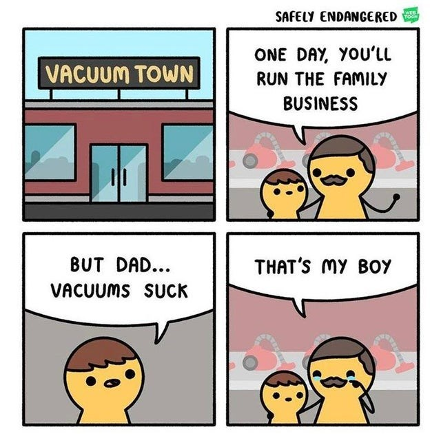 Cartoon - SAFELY ENDANGERED WEB TOON ONE DAY, YOU'LL VACUUM TOWN RUN THE FAMILY BUSINESS BUT DAD... THAT'S MY BOY VACUUMS SUCK