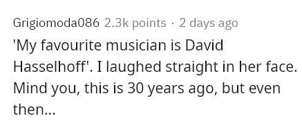 Text - Grigiomoda086 2.3k points · 2 days ago 'My favourite musician is David Hasselhoff'. I laughed straight in her face. Mind you, this is 30 years ago, but even then...