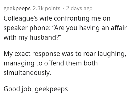 """Text - geekpeeps 2.3k points · 2 days ago Colleague's wife confronting me on speaker phone: """"Are you having an affair with my husband?"""" My exact response was to roar laughing, managing to offend them both simultaneously. Good job, geekpeeps"""