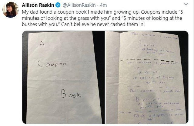 "Text - Allison Raskin My dad found a coupon book I made him growing up. Coupons include ""5 minutes of looking at the grass with you"" and ""5 minutes of looking at the bushes with you."" Can't believe he never cashed them in! @AllisonRaskin - 4m This coupon 5. of leeke at Gr Coupon with y- Thi cepe geed For Book This coupon 1s g"