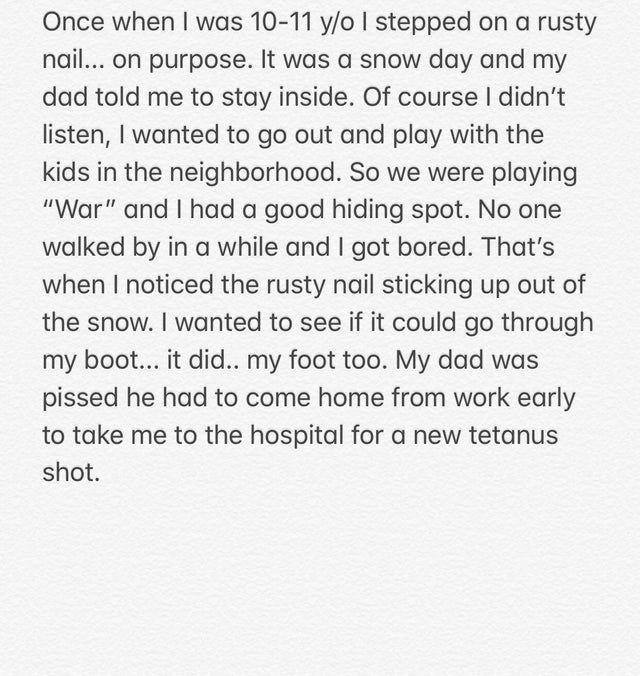 "Text - Once when I was 10-11 y/o I stepped on a rusty nail... on purpose. It was a snow day and my dad told me to stay inside. Of course I didn't listen, I wanted to go out and play with the kids in the neighborhood. So we were playing ""War"" and I had a good hiding spot. No one walked by in a while and I got bored. That's when I noticed the rusty nail sticking up out of the snow. I wanted to see if it could go through my boot... it did.. my foot too. My dad was pissed he had to come home from wo"