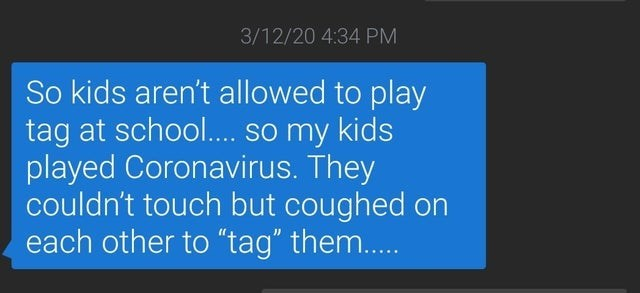 "Text - 3/12/20 4:34 PM So kids aren't allowed to play tag at school.. so my kids played Coronavirus. They couldn't touch but coughed on each other to ""tag"" them.."