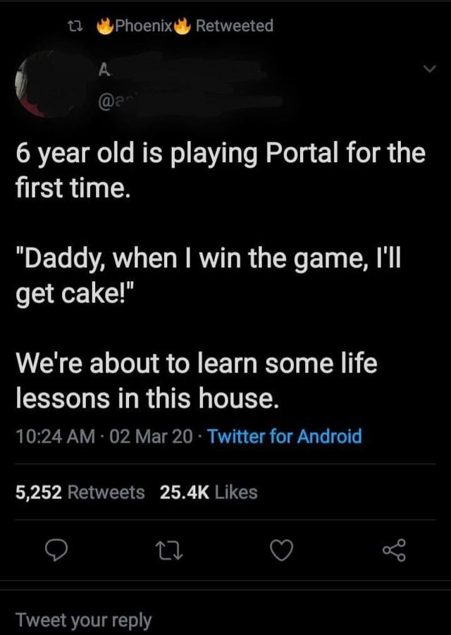 "Text - Phoenix Retweeted A @a 6 year old is playing Portal for the first time. ""Daddy, when I win the game, l'lI get cake!"" We're about to learn some life lessons in this house. 10:24 AM · 02 Mar 20 · Twitter for Android 5,252 Retweets 25.4K Likes Tweet your reply"