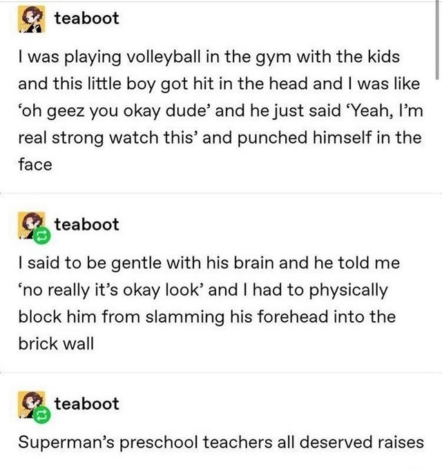 "Text - Text - teaboot I was playing volleyball in the gym with the kids and this little boy got hit in the head and I was like ""oh geez you okay dude' and he just said 'Yeah, I'm real strong watch this' and punched himself in the face teaboot I said to be gentle with his brain and he told me 'no really it's okay look' and I had to physically block him from slamming his forehead into the brick wall teaboot Superman's preschool teachers all deserved raises"
