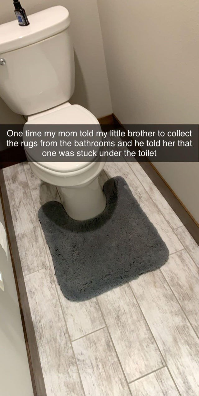 Text - Toilet - One time my mom told my little brother to collect the rugs from the bathrooms and he told her that one was stuck under the toilet