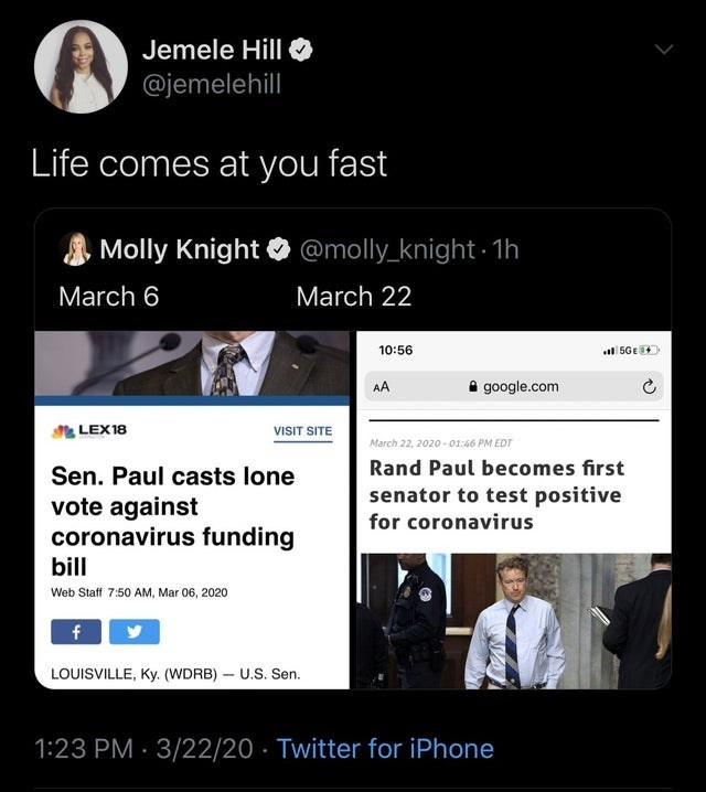 Text - Jemele Hill O @jemelehill Life comes at you fast Molly Knight @molly_knight 1h March 6 March 22 10:56 al 5G AA google.com LEX18 VISIT SITE March 22, 2020 -01:46 PM EDT Rand Paul becomes first Sen. Paul casts lone senator to test positive vote against coronavirus funding for coronavirus bill Web Staff 7:50 AM, Mar 06, 2020 LOUISVILLE, Ky. (WDRB) – U.S. Sen. 1:23 PM · 3/22/20 · Twitter for iPhone