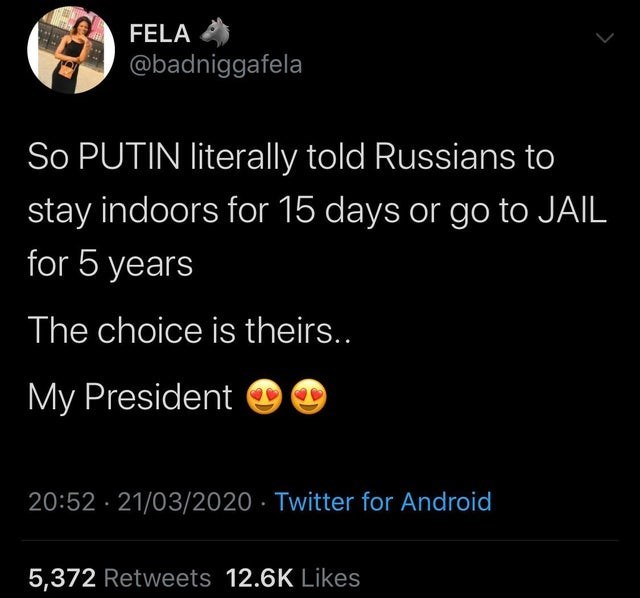Text - FELA @badniggafela So PUTIN literally told Russians to stay indoors for 15 days or go to JAIL for 5 years The choice is theirs.. My President 20:52 · 21/03/2020 · Twitter for Android 5,372 Retweets 12.6K Likes