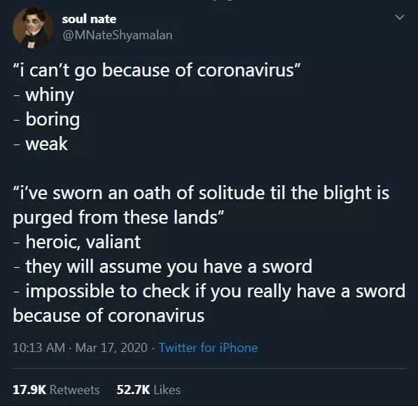 "Text - soul nate @MNateShyamalan ""i can't go because of coronavirus"" - whiny - boring - weak ""i've sworn an oath of solitude til the blight is purged from these lands"" - heroic, valiant - they will assume you have a sword impossible to check if you really have a sword because of coronavirus 10:13 AM Mar 17, 2020 · Twitter for iPhone 17.9K Retweets 52.7K Likes"