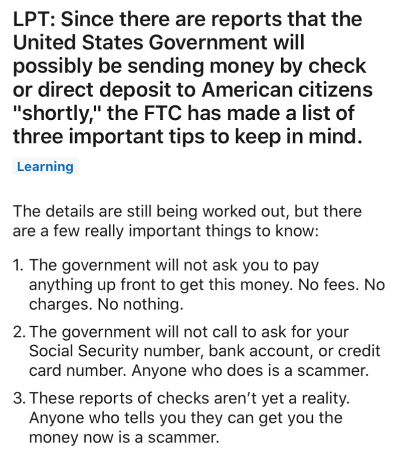 "Text - LPT: Since there are reports that the United States Government will possibly be sending money by check or direct deposit to American citizens ""shortly,"" the FTC has made a list of three important tips to keep in mind. Learning The details are still being worked out, but there are a few really important things to know: 1. The government will not ask you to pay anything up front to get this money. No fees. No charges. No nothing. 2. The government will not call to ask for your Social Securi"