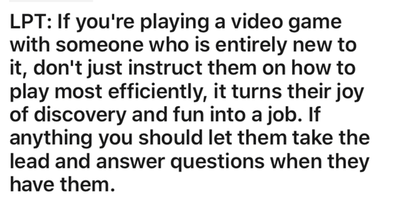 Text - LPT: If you're playing a video game with someone who is entirely new to it, don't just instruct them on how to play most efficiently, it turns their joy of discovery and fun into a job. If anything you should let them take the lead and answer questions when they have them.