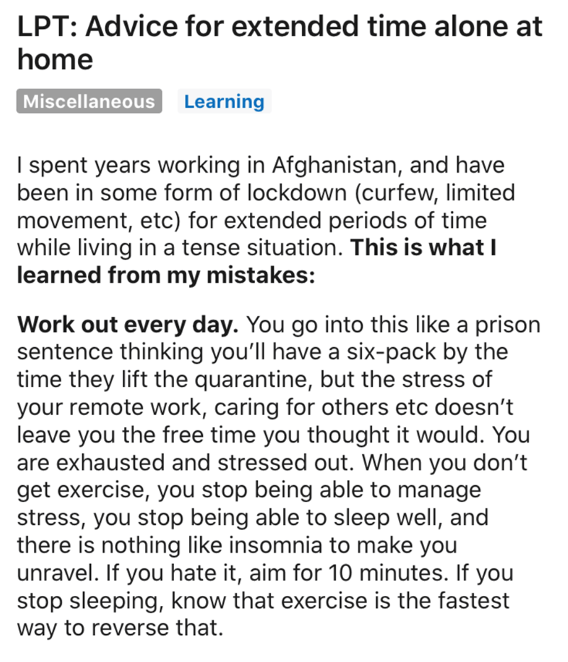 Text - LPT: Advice for extended time alone at home Miscellaneous Learning I spent years working in Afghanistan, and have been in some form of lockdown (curfew, limited movement, etc) for extended periods of time while living in a tense situation. This is what I learned from my mistakes: Work out every day. You go into this like a prison sentence thinking you'll have a six-pack by the time they lift the quarantine, but the stress of your remote work, caring for others etc doesn't leave you the fr
